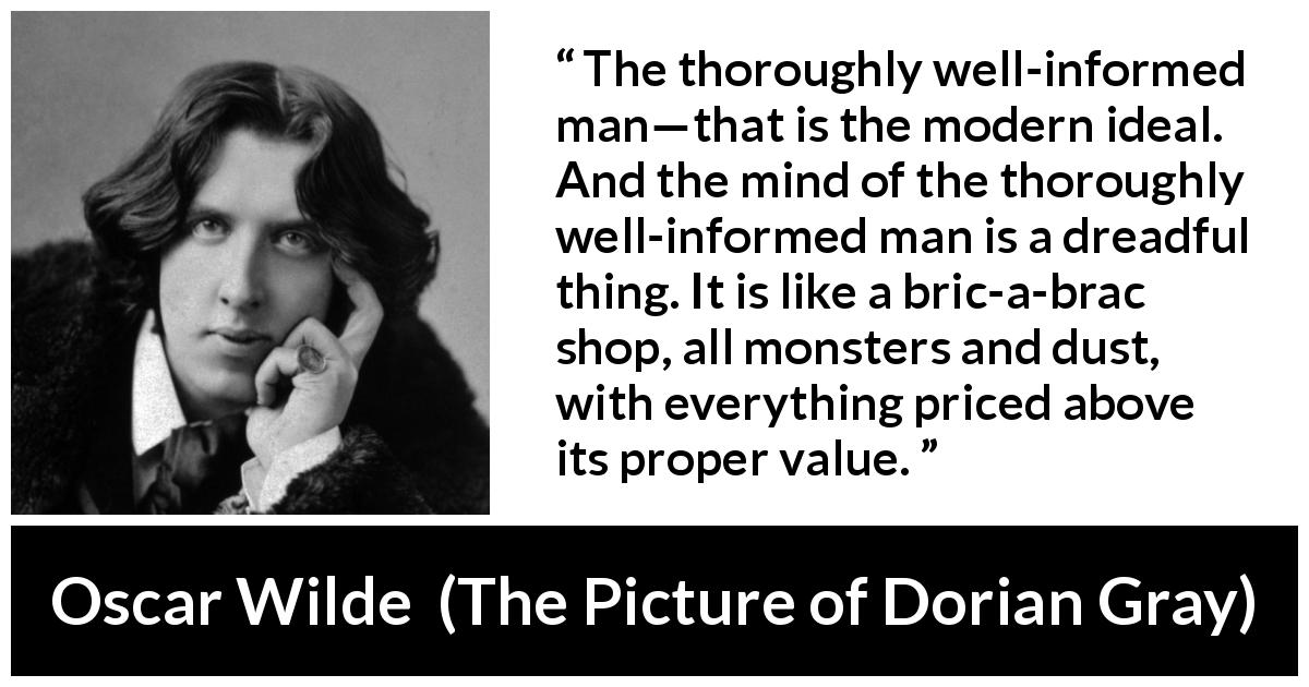 "Oscar Wilde about information (""The Picture of Dorian Gray"", 1890) - The thoroughly well-informed man—that is the modern ideal. And the mind of the thoroughly well-informed man is a dreadful thing. It is like a bric-a-brac shop, all monsters and dust, with everything priced above its proper value."