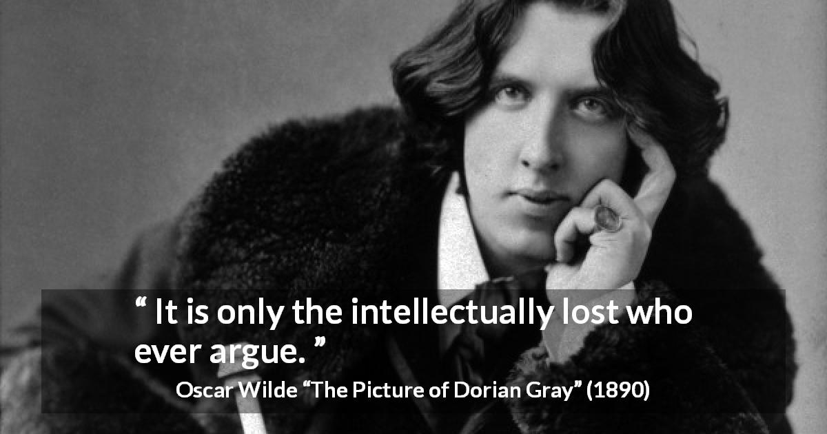 Oscar Wilde quote about intelligence from The Picture of Dorian Gray - It is only the intellectually lost who ever argue.
