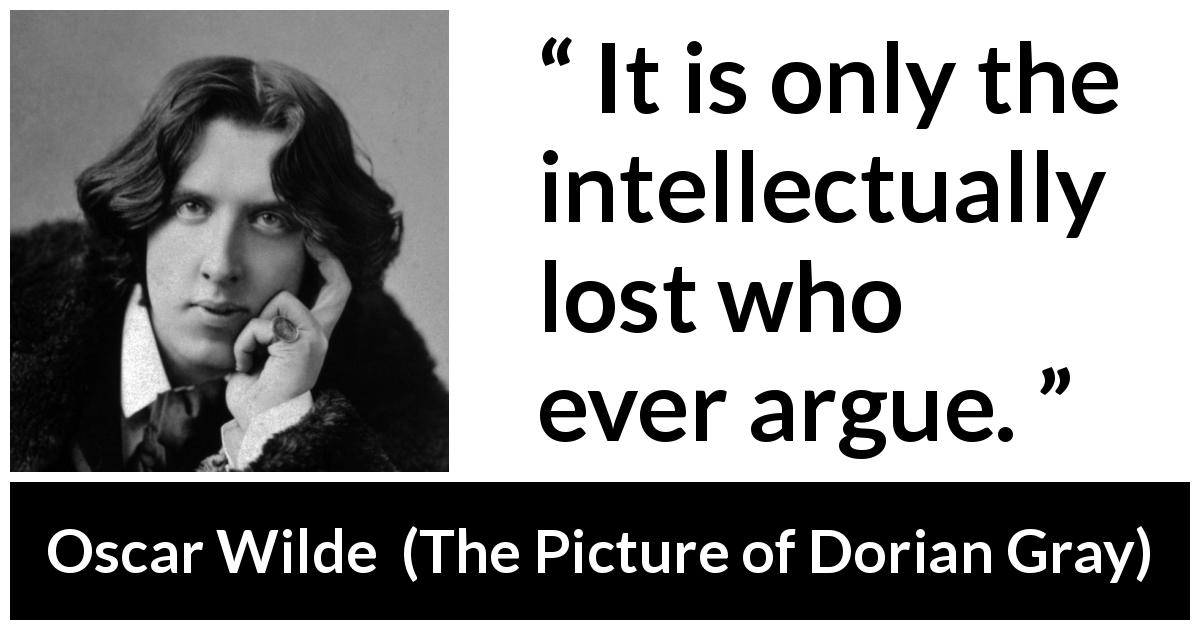 Oscar Wilde quote about intelligence from The Picture of Dorian Gray (1890) - It is only the intellectually lost who ever argue.