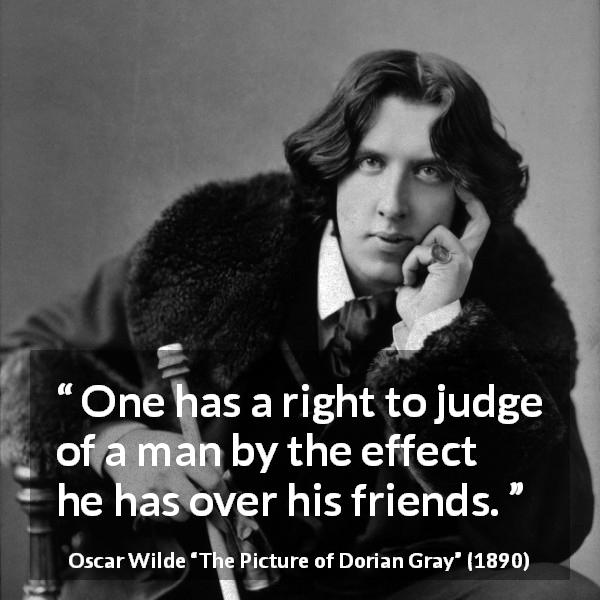 "Oscar Wilde about judgement (""The Picture of Dorian Gray"", 1890) - One has a right to judge of a man by the effect he has over his friends."