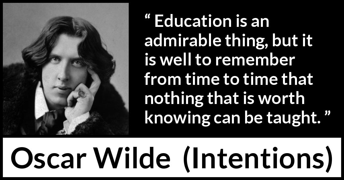 "Oscar Wilde about knowledge (""Intentions"", 1891) - Education is an admirable thing, but it is well to remember from time to time that nothing that is worth knowing can be taught."