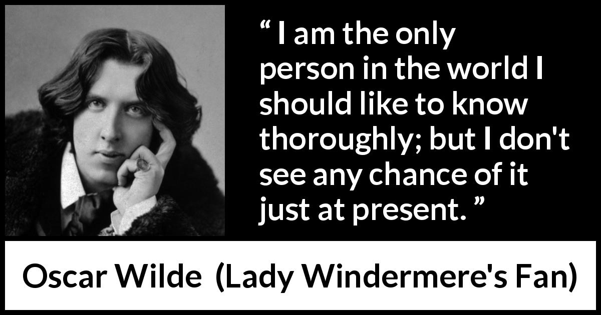 "Oscar Wilde about knowledge (""Lady Windermere's Fan"", 1893) - I am the only person in the world I should like to know thoroughly; but I don't see any chance of it just at present."