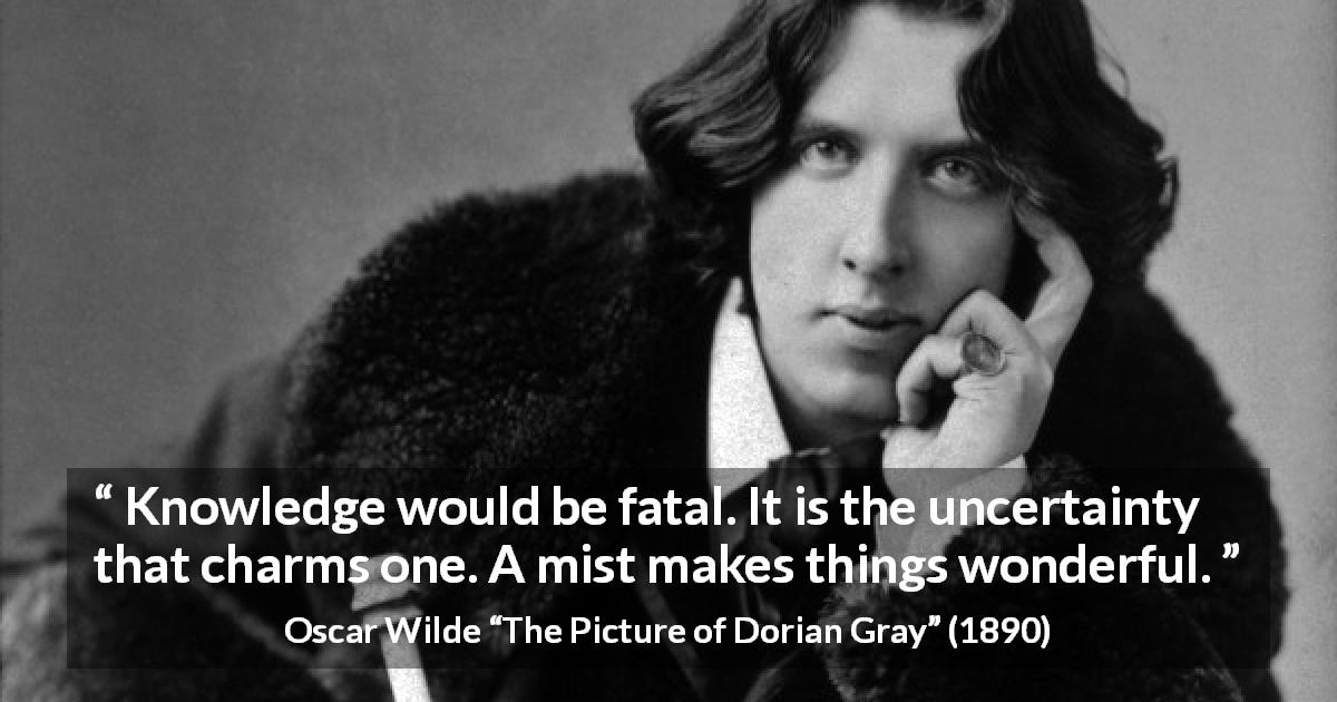 "Oscar Wilde about knowledge (""The Picture of Dorian Gray"", 1890) - Knowledge would be fatal. It is the uncertainty that charms one. A mist makes things wonderful."