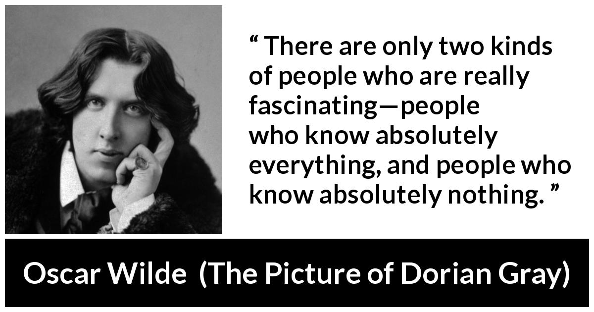 Oscar Wilde quote about knowledge from The Picture of Dorian Gray (1890) - There are only two kinds of people who are really fascinating—people who know absolutely everything, and people who know absolutely nothing.