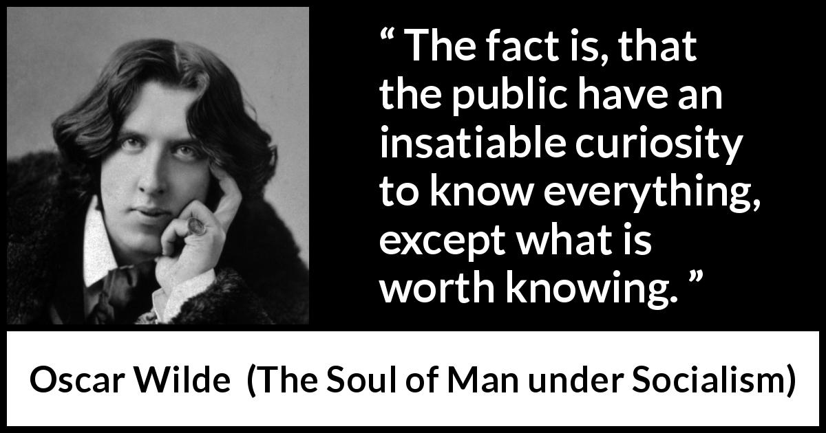 Image result for The public have an insatiable curiosity to know everything, except what is worth knowing.""