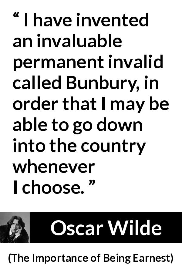 "Oscar Wilde about lie (""The Importance of Being Earnest"", 1895) - I have invented an invaluable permanent invalid called Bunbury, in order that I may be able to go down into the country whenever I choose."