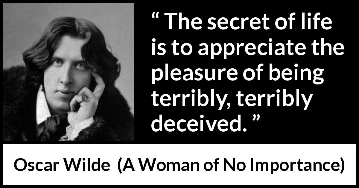 "Oscar Wilde about life (""A Woman of No Importance"", 1893) - The secret of life is to appreciate the pleasure of being terribly, terribly deceived."