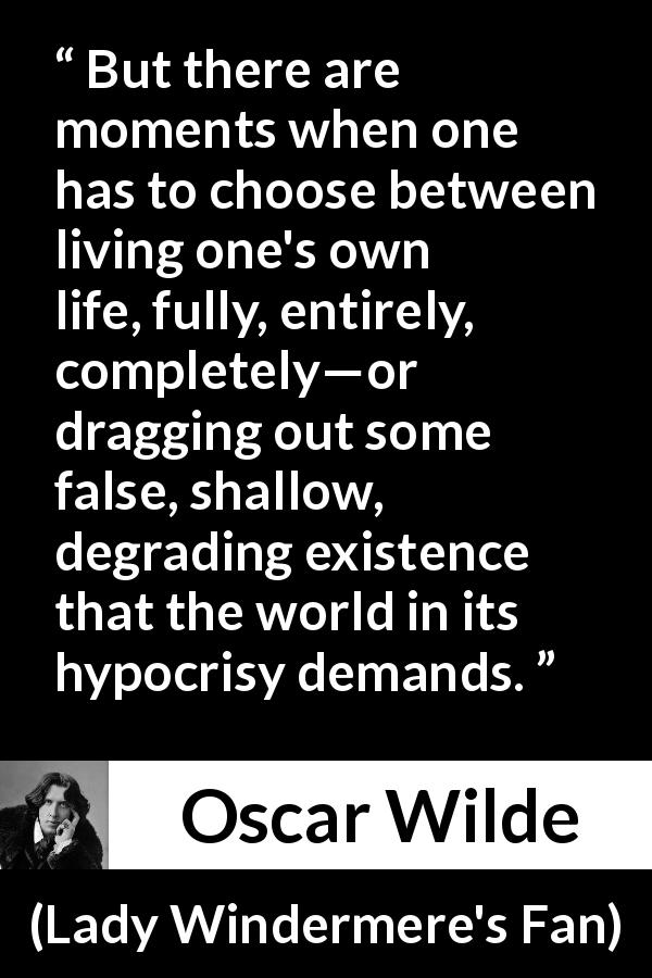 "Oscar Wilde about life (""Lady Windermere's Fan"", 1893) - But there are moments when one has to choose between living one's own life, fully, entirely, completely—or dragging out some false, shallow, degrading existence that the world in its hypocrisy demands."