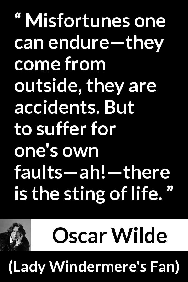 "Oscar Wilde about life (""Lady Windermere's Fan"", 1893) - Misfortunes one can endure—they come from outside, they are accidents. But to suffer for one's own faults—ah!—there is the sting of life."