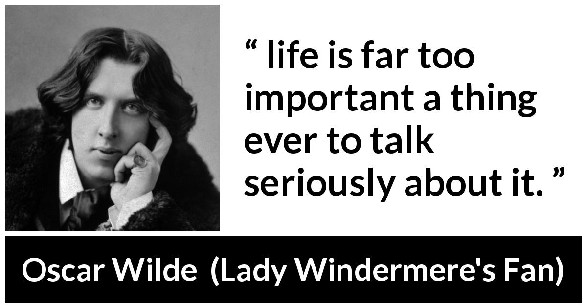 Oscar Wilde quote about life from Lady Windermere's Fan (1893) - life is far too important a thing ever to talk seriously about it.