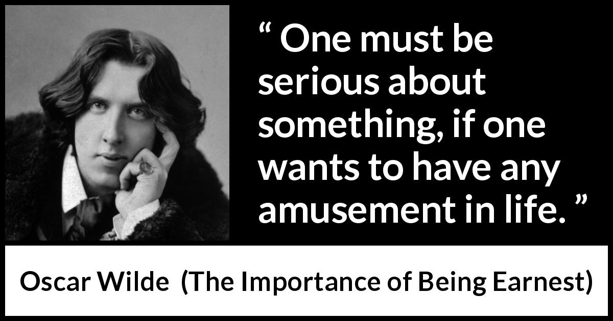 Oscar Wilde - The Importance of Being Earnest - One must be serious about something, if one wants to have any amusement in life.