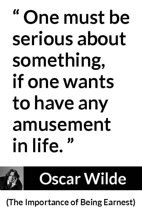 "Oscar Wilde about life (""The Importance of Being Earnest"", 1895) - One must be serious about something, if one wants to have any amusement in life."