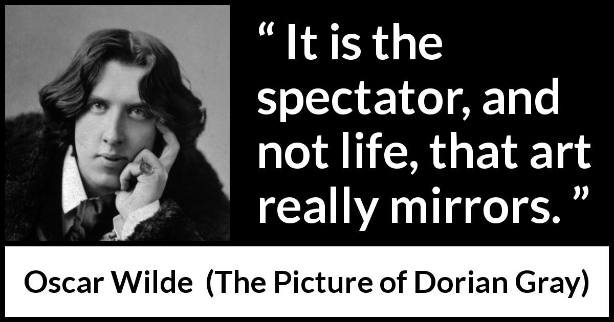 "Oscar Wilde about life (""The Picture of Dorian Gray"", 1890) - It is the spectator, and not life, that art really mirrors."
