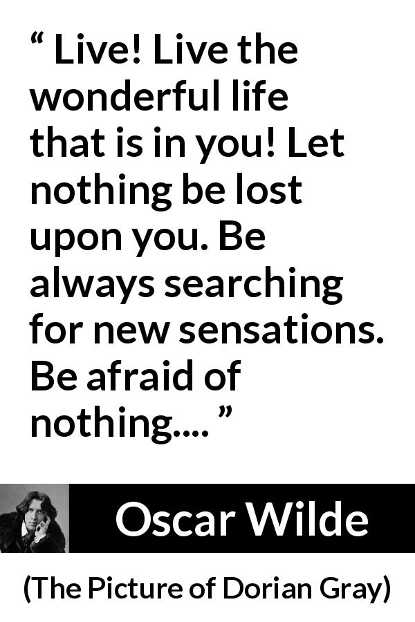 Oscar Wilde quote about life from The Picture of Dorian Gray (1890) - Live! Live the wonderful life that is in you! Let nothing be lost upon you. Be always searching for new sensations. Be afraid of nothing....