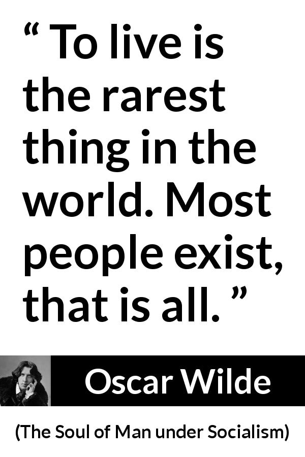 "Oscar Wilde about life (""The Soul of Man under Socialism"", 1891) - To live is the rarest thing in the world. Most people exist, that is all."