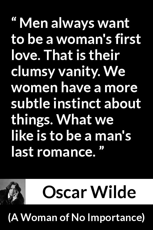 "Oscar Wilde about love (""A Woman of No Importance"", 1893) - Men always want to be a woman's first love. That is their clumsy vanity. We women have a more subtle instinct about things. What we like is to be a man's last romance."