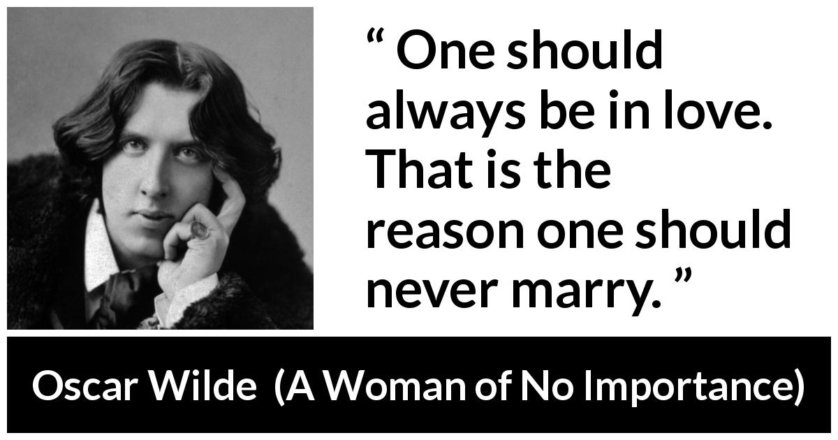 "Oscar Wilde about love (""A Woman of No Importance"", 1893) - One should always be in love. That is the reason one should never marry."