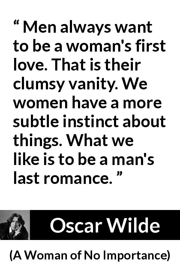 Oscar Wilde quote about love from A Woman of No Importance (1893) - Men always want to be a woman's first love. That is their clumsy vanity. We women have a more subtle instinct about things. What we like is to be a man's last romance.