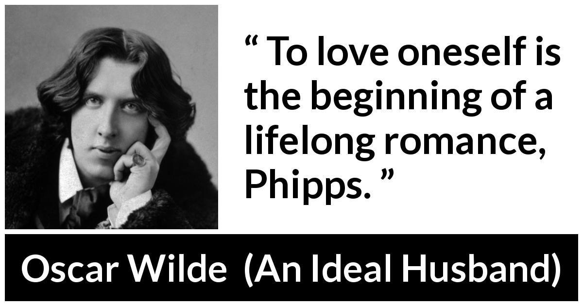 Oscar Wilde quote about love from An Ideal Husband (1895) - To love oneself is the beginning of a lifelong romance, Phipps.
