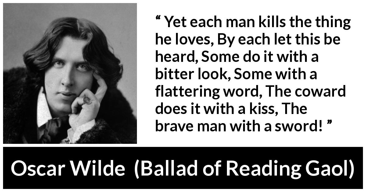 "Oscar Wilde about love (""Ballad of Reading Gaol"", 1898) - Yet each man kills the thing he loves, By each let this be heard, Some do it with a bitter look, Some with a flattering word, The coward does it with a kiss, The brave man with a sword!"