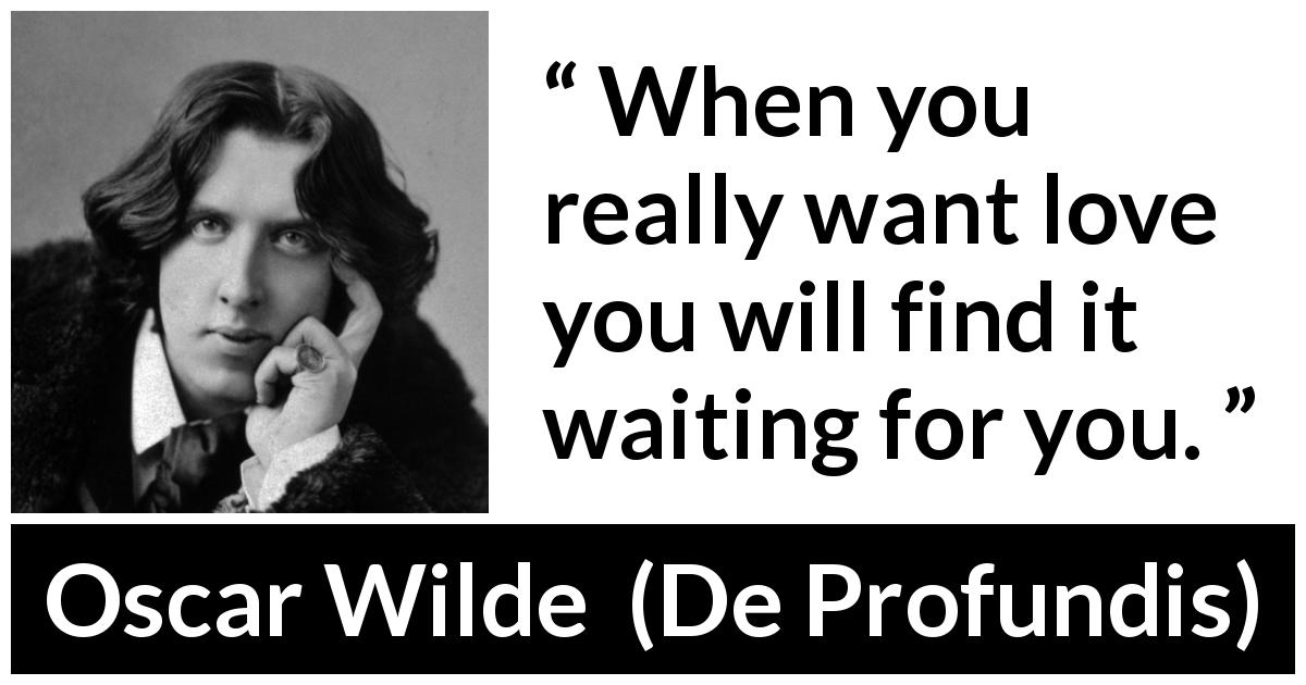 Oscar Wilde quote about love from De Profundis (1905) - When you really want love you will find it waiting for you.
