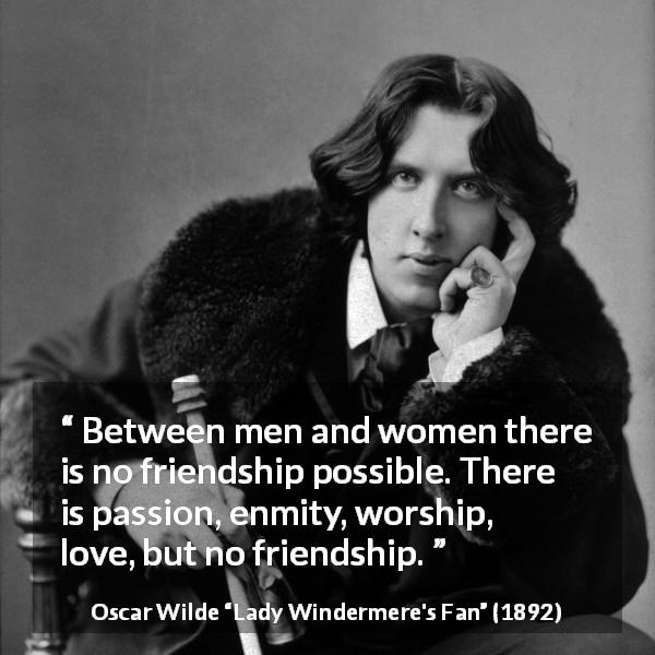 Oscar Wilde quote about love from Lady Windermere's Fan (1892) - Between men and women there is no friendship possible.  There is passion, enmity, worship, love, but no friendship.