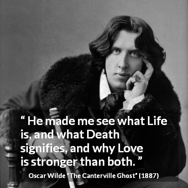 "Oscar Wilde about love (""The Canterville Ghost"", 1887) - He made me see what Life is, and what Death signifies, and why Love is stronger than both."