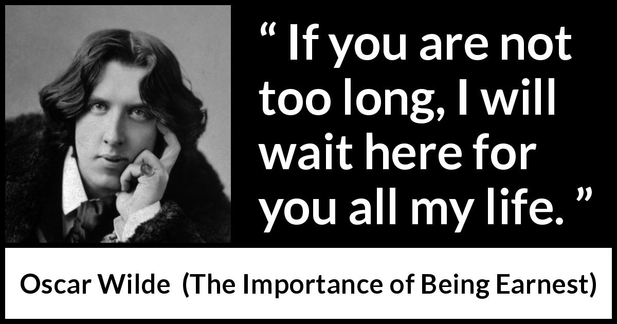 Oscar Wilde - The Importance of Being Earnest - If you are not too long, I will wait here for you all my life.