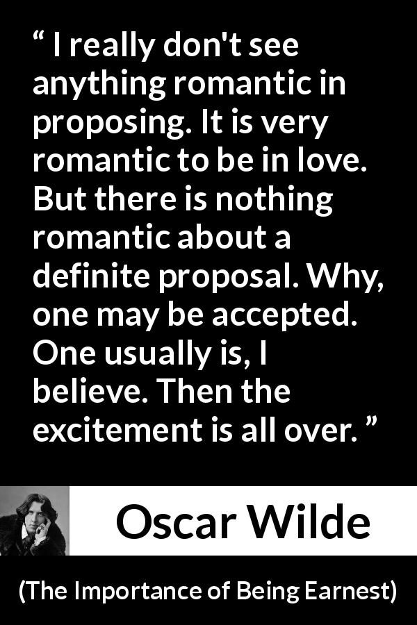 Oscar Wilde - The Importance of Being Earnest - I really don't see anything romantic in proposing. It is very romantic to be in love. But there is nothing romantic about a definite proposal. Why, one may be accepted. One usually is, I believe. Then the excitement is all over.