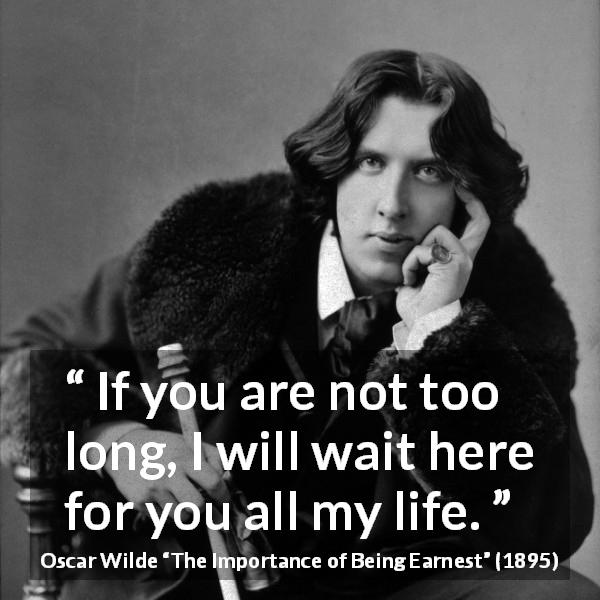 Oscar Wilde quote about love from The Importance of Being Earnest (1895) - If you are not too long, I will wait here for you all my life.