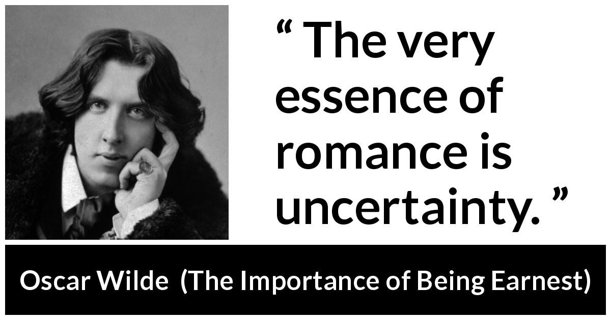"Oscar Wilde about love (""The Importance of Being Earnest"", 1895) - The very essence of romance is uncertainty."
