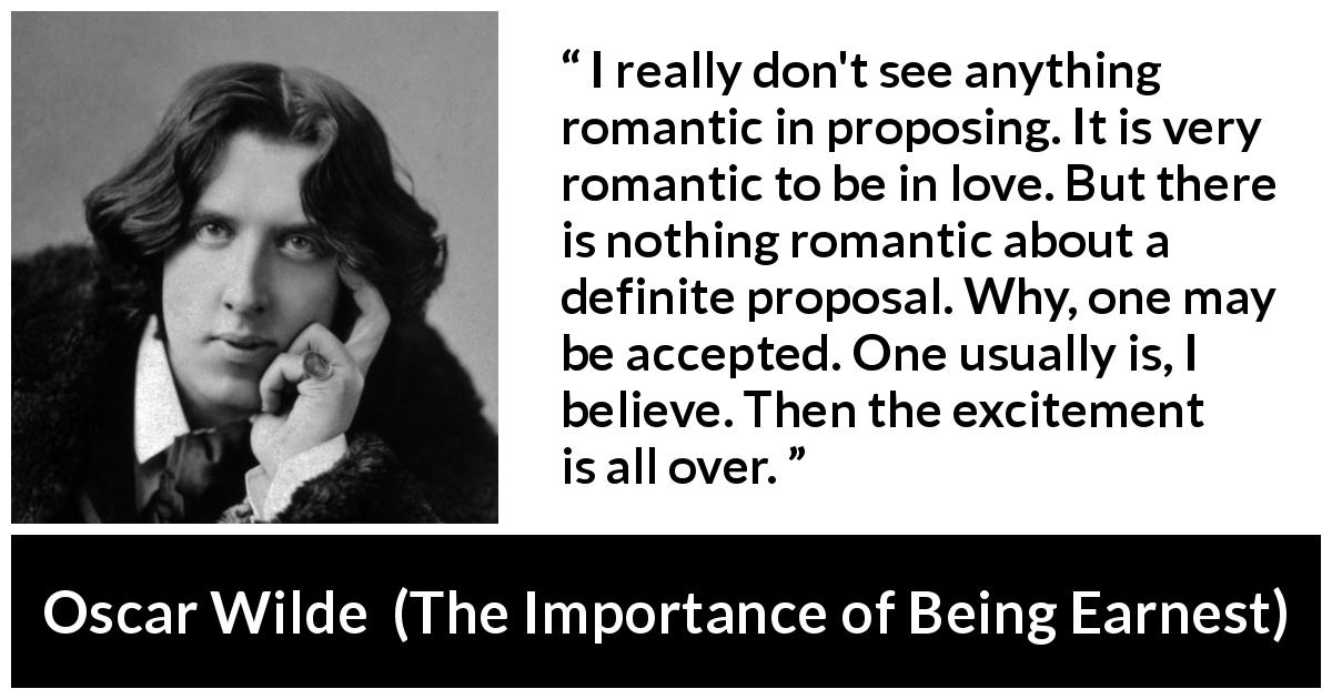 "Oscar Wilde about love (""The Importance of Being Earnest"", 1895) - I really don't see anything romantic in proposing. It is very romantic to be in love. But there is nothing romantic about a definite proposal. Why, one may be accepted. One usually is, I believe. Then the excitement is all over."