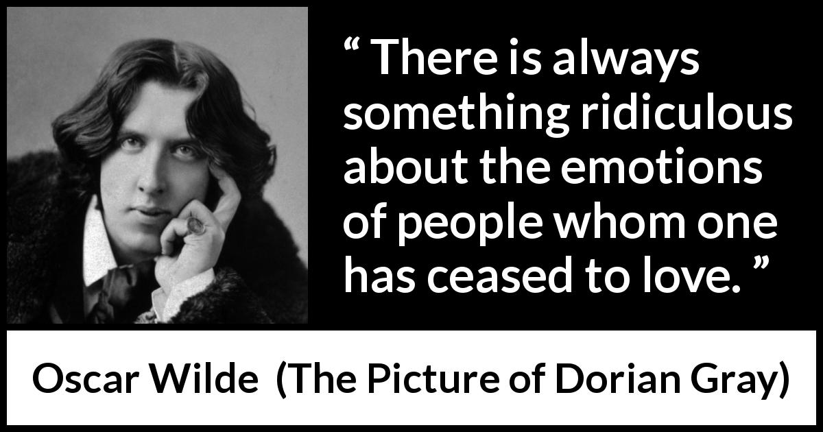 Oscar Wilde - The Picture of Dorian Gray - There is always something ridiculous about the emotions of people whom one has ceased to love.