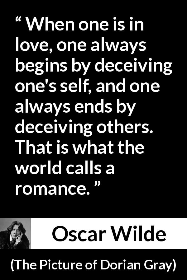 "Oscar Wilde about love (""The Picture of Dorian Gray"", 1890) - When one is in love, one always begins by deceiving one's self, and one always ends by deceiving others. That is what the world calls a romance."