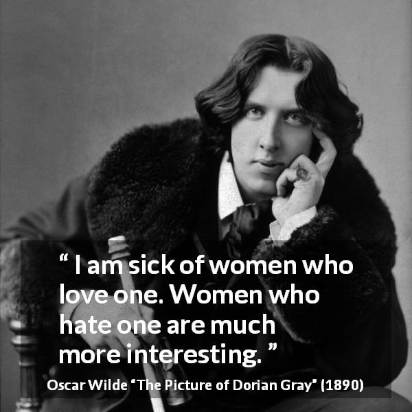 "Oscar Wilde about love (""The Picture of Dorian Gray"", 1890) - I am sick of women who love one. Women who hate one are much more interesting."