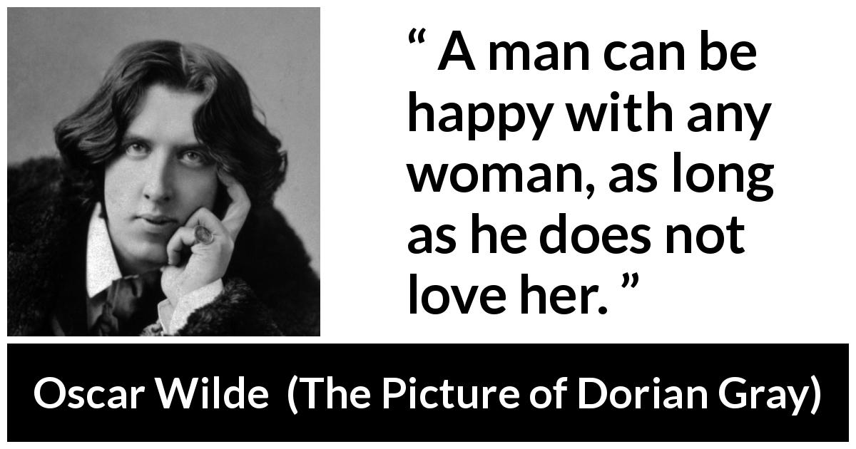 Oscar Wilde quote about love from The Picture of Dorian Gray (1890) - A man can be happy with any woman, as long as he does not love her.