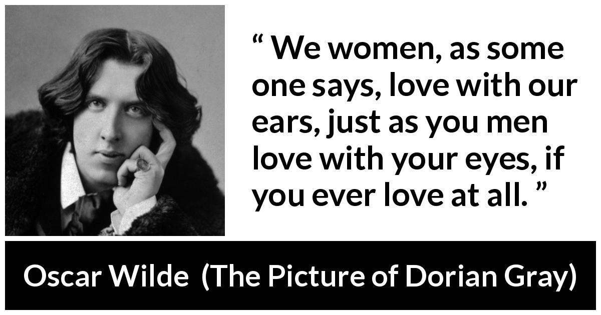 Oscar Wilde quote about love from The Picture of Dorian Gray (1890) - We women, as some one says, love with our ears, just as you men love with your eyes, if you ever love at all.