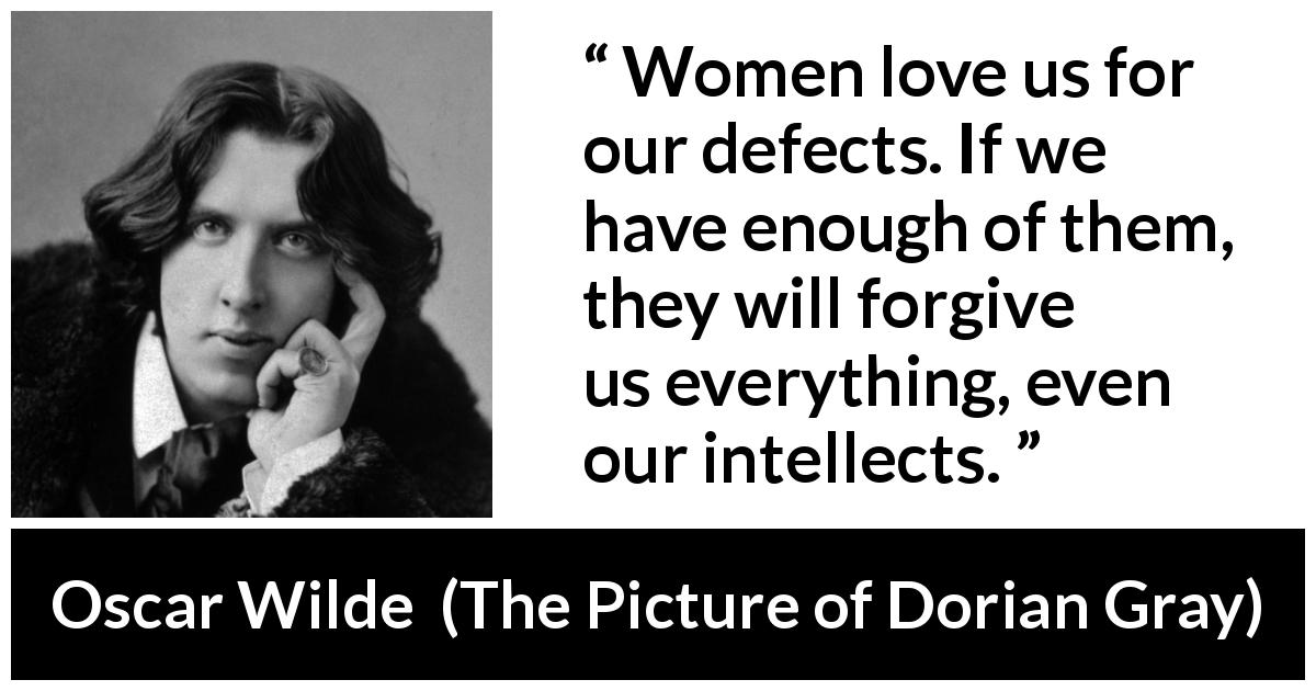 Oscar Wilde quote about love from The Picture of Dorian Gray (1890) - Women love us for our defects. If we have enough of them, they will forgive us everything, even our intellects.