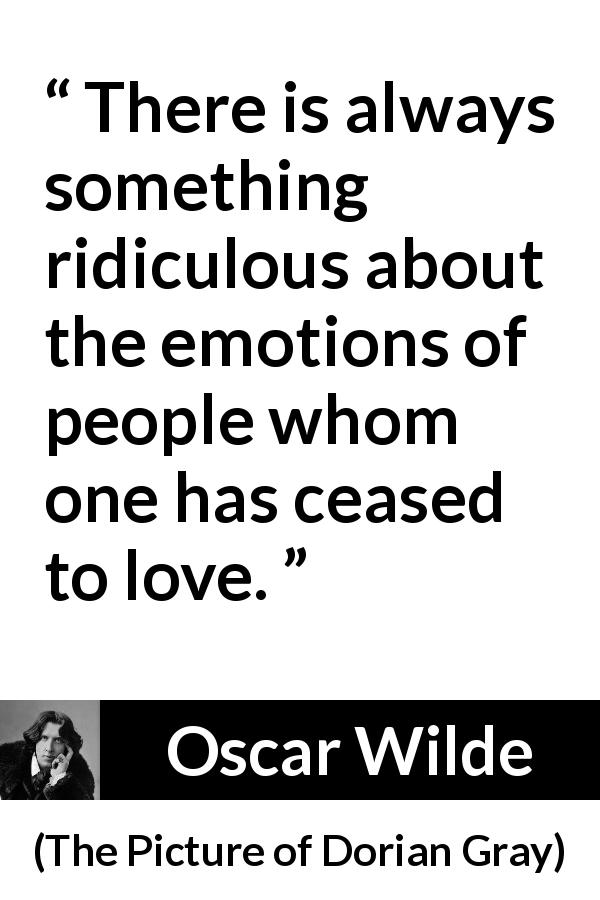 Oscar Wilde quote about love from The Picture of Dorian Gray (1890) - There is always something ridiculous about the emotions of people whom one has ceased to love.