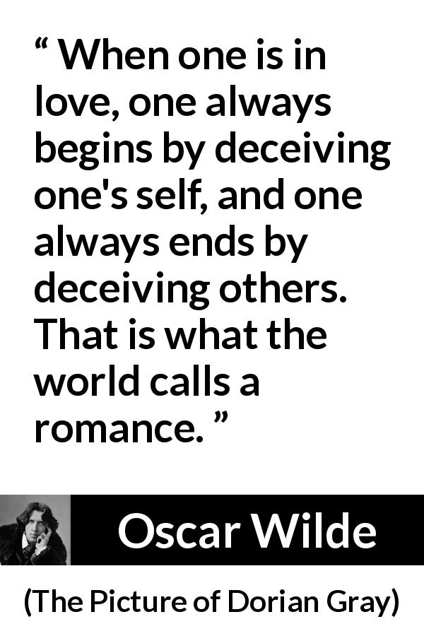 Oscar Wilde quote about love from The Picture of Dorian Gray (1890) - When one is in love, one always begins by deceiving one's self, and one always ends by deceiving others. That is what the world calls a romance.