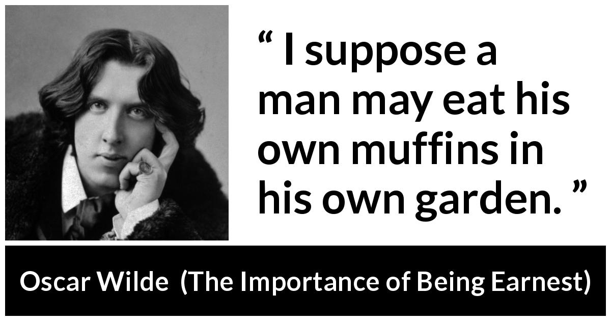 "Oscar Wilde about man (""The Importance of Being Earnest"", 1895) - I suppose a man may eat his own muffins in his own garden."