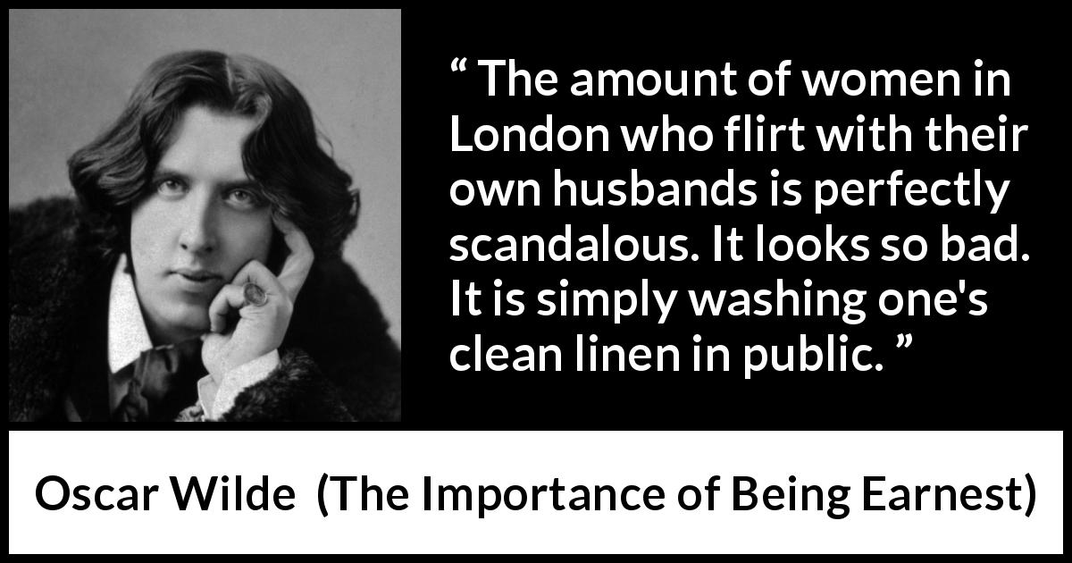 Oscar Wilde - The Importance of Being Earnest - The amount of women in London who flirt with their own husbands is perfectly scandalous. It looks so bad. It is simply washing one's clean linen in public.