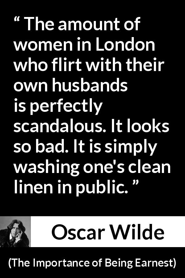 Oscar Wilde quote about marriage from The Importance of Being Earnest (1895) - The amount of women in London who flirt with their own husbands is perfectly scandalous. It looks so bad. It is simply washing one's clean linen in public.