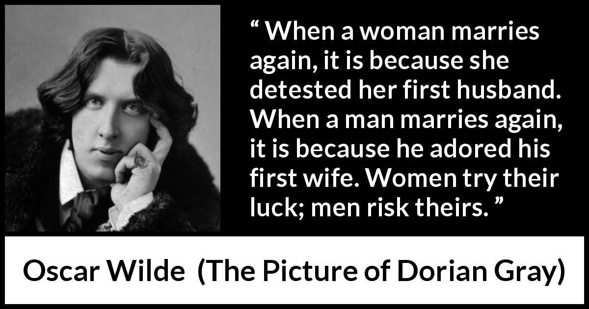 Oscar Wilde quote about marriage from The Picture of Dorian Gray (1890) - When a woman marries again, it is because she detested her first husband. When a man marries again, it is because he adored his first wife. Women try their luck; men risk theirs.