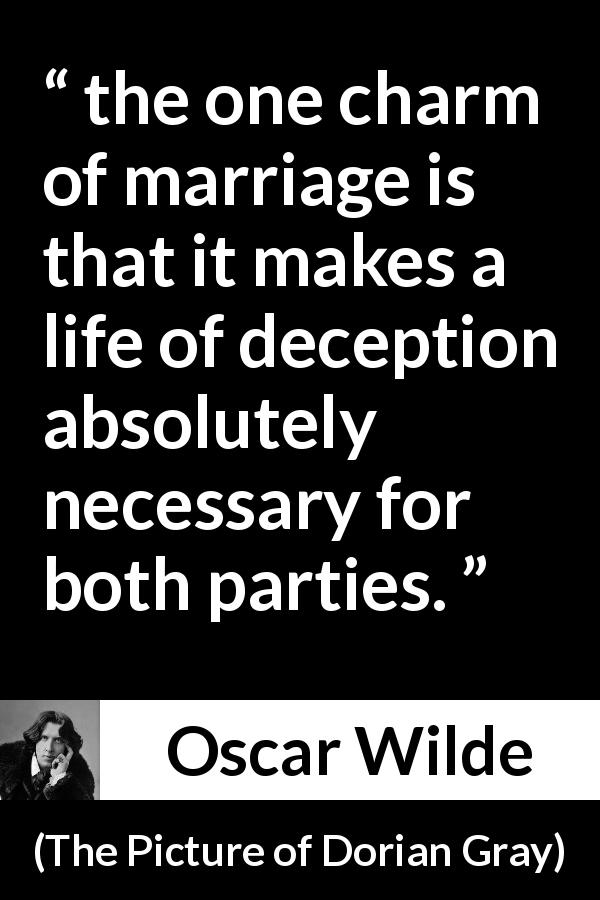 "Oscar Wilde about marriage (""The Picture of Dorian Gray"", 1890) - the one charm of marriage is that it makes a life of deception absolutely necessary for both parties."