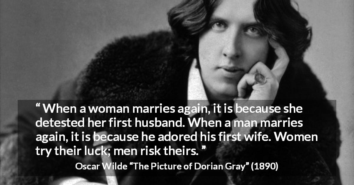 "Oscar Wilde about marriage (""The Picture of Dorian Gray"", 1890) - When a woman marries again, it is because she detested her first husband. When a man marries again, it is because he adored his first wife. Women try their luck; men risk theirs."