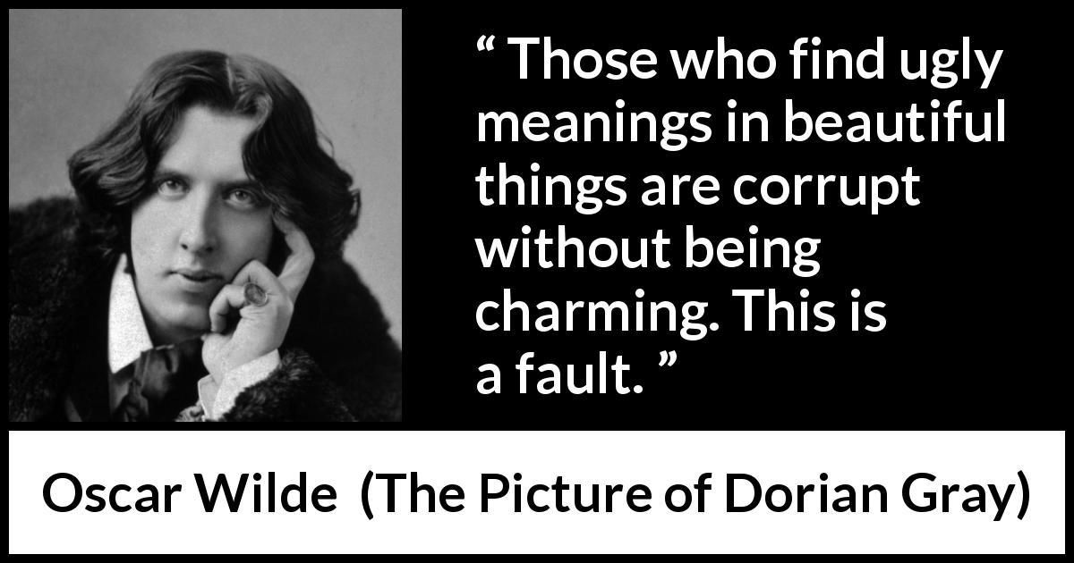 Oscar Wilde quote about meaning from The Picture of Dorian Gray (1890) - Those who find ugly meanings in beautiful things are corrupt without being charming. This is a fault.