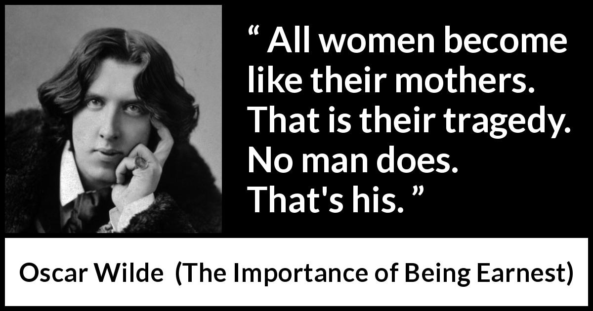 Oscar Wilde - The Importance of Being Earnest - All women become like their mothers. That is their tragedy. No man does. That's his.
