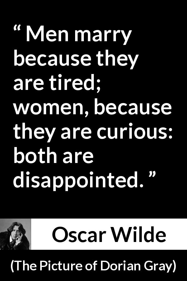 "Oscar Wilde about men (""The Picture of Dorian Gray"", 1890) - Men marry because they are tired; women, because they are curious: both are disappointed."