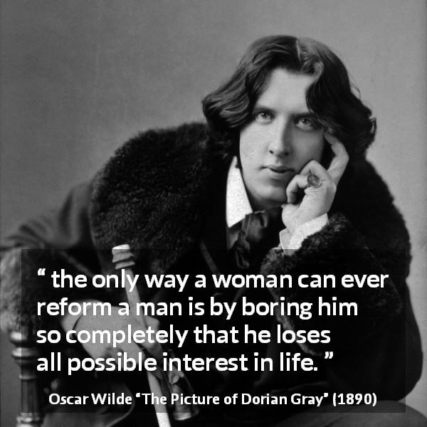 Oscar Wilde quote about men from The Picture of Dorian Gray (1890) - the only way a woman can ever reform a man is by boring him so completely that he loses all possible interest in life.